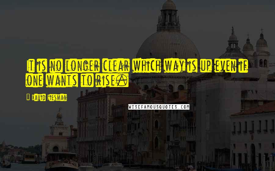 David Riesman quotes: It is no longer clear which way is up even if one wants to rise.