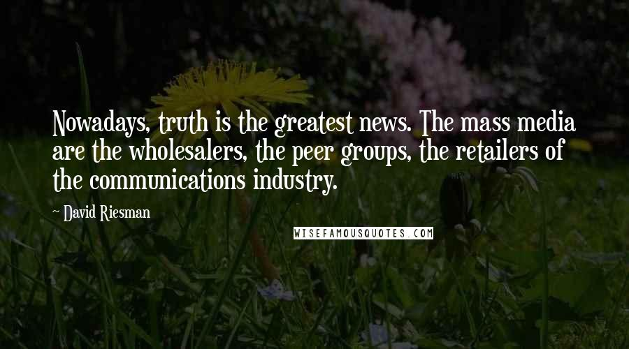 David Riesman quotes: Nowadays, truth is the greatest news. The mass media are the wholesalers, the peer groups, the retailers of the communications industry.