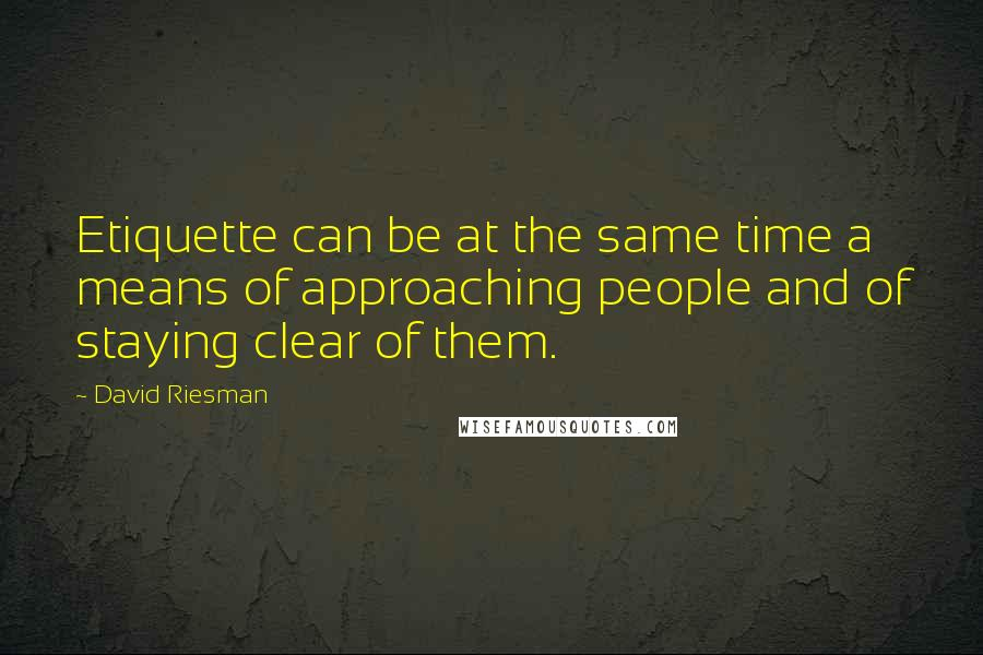 David Riesman quotes: Etiquette can be at the same time a means of approaching people and of staying clear of them.