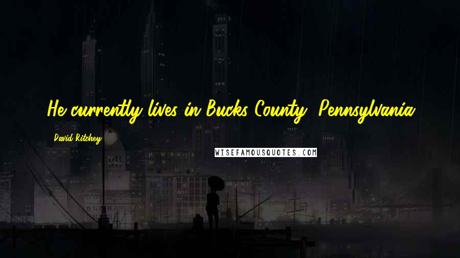 David Ritchey quotes: He currently lives in Bucks County, Pennsylvania