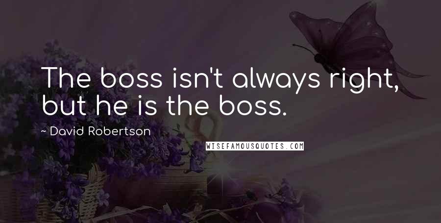 David Robertson quotes: The boss isn't always right, but he is the boss.