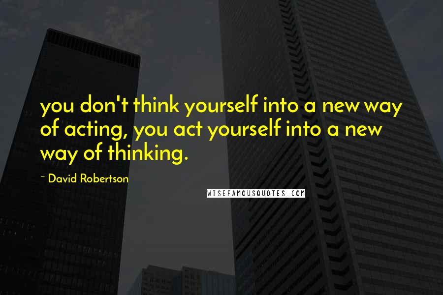 David Robertson quotes: you don't think yourself into a new way of acting, you act yourself into a new way of thinking.