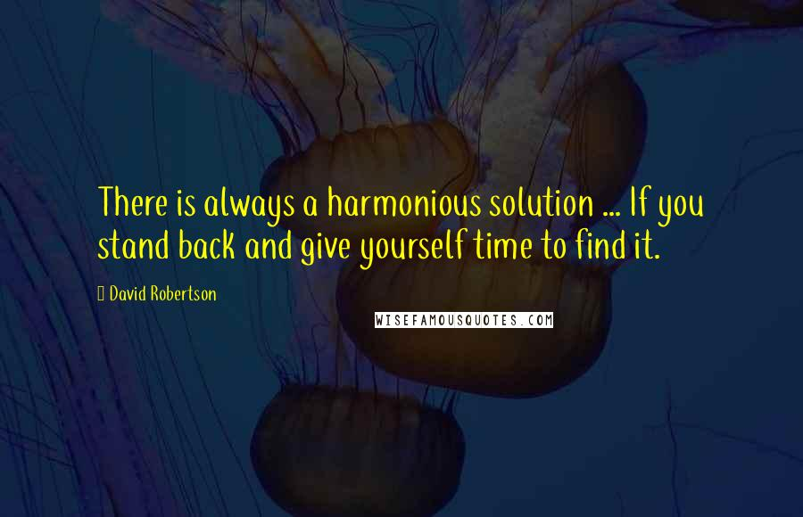 David Robertson quotes: There is always a harmonious solution ... If you stand back and give yourself time to find it.