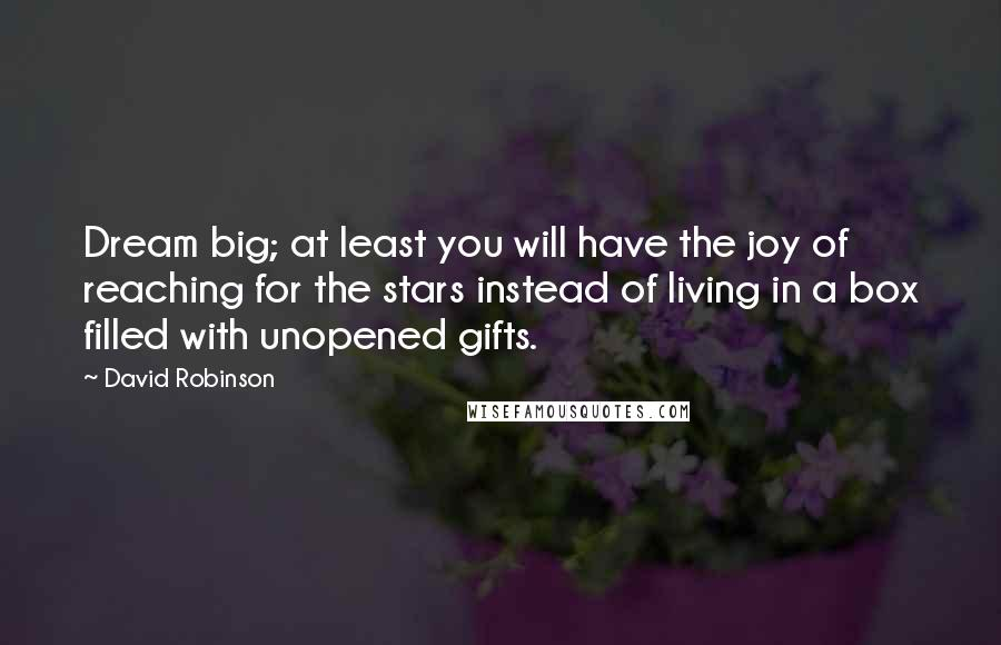David Robinson quotes: Dream big; at least you will have the joy of reaching for the stars instead of living in a box filled with unopened gifts.