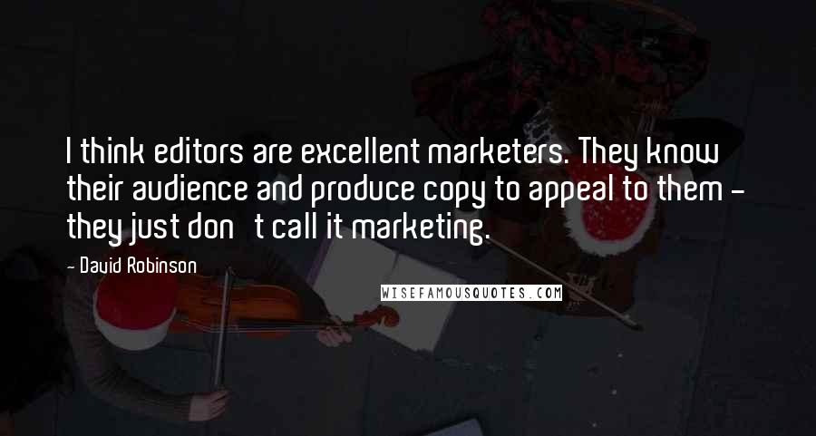 David Robinson quotes: I think editors are excellent marketers. They know their audience and produce copy to appeal to them - they just don't call it marketing.