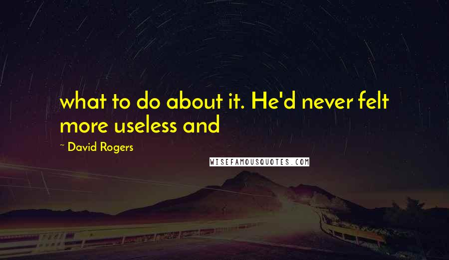 David Rogers quotes: what to do about it. He'd never felt more useless and