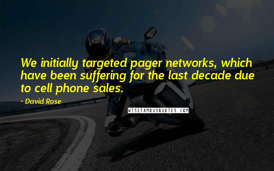 David Rose quotes: We initially targeted pager networks, which have been suffering for the last decade due to cell phone sales.