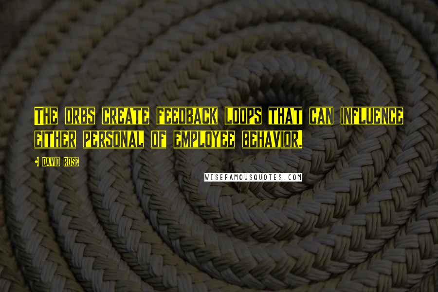 David Rose quotes: The orbs create feedback loops that can influence either personal of employee behavior.