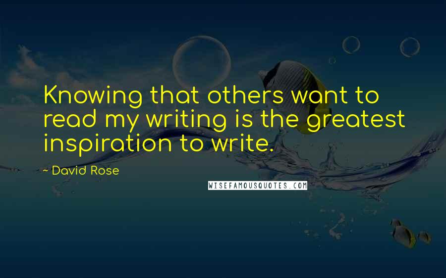 David Rose quotes: Knowing that others want to read my writing is the greatest inspiration to write.