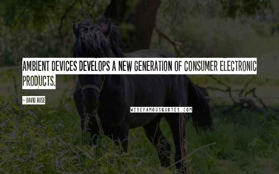 David Rose quotes: Ambient Devices develops a new generation of consumer electronic products.