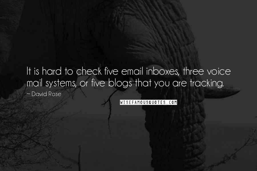 David Rose quotes: It is hard to check five email inboxes, three voice mail systems, or five blogs that you are tracking.