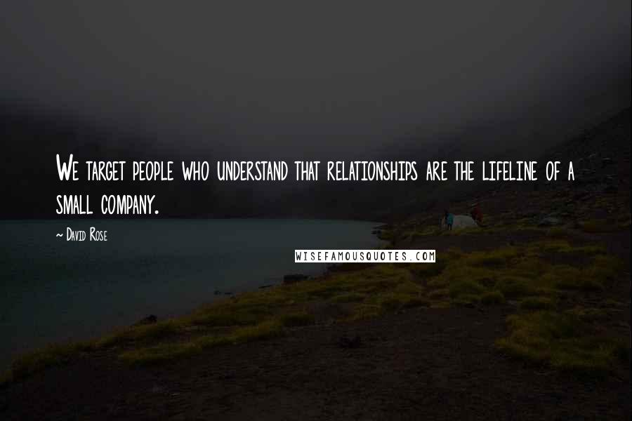 David Rose quotes: We target people who understand that relationships are the lifeline of a small company.