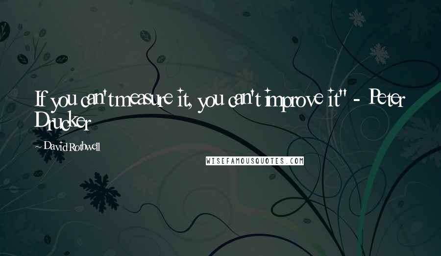 "David Rothwell quotes: If you can't measure it, you can't improve it"" - Peter Drucker"
