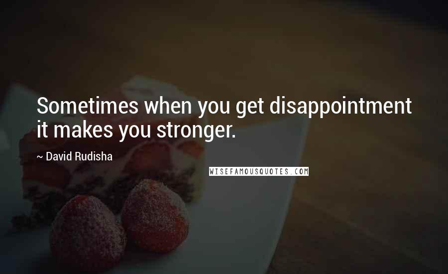David Rudisha quotes: Sometimes when you get disappointment it makes you stronger.