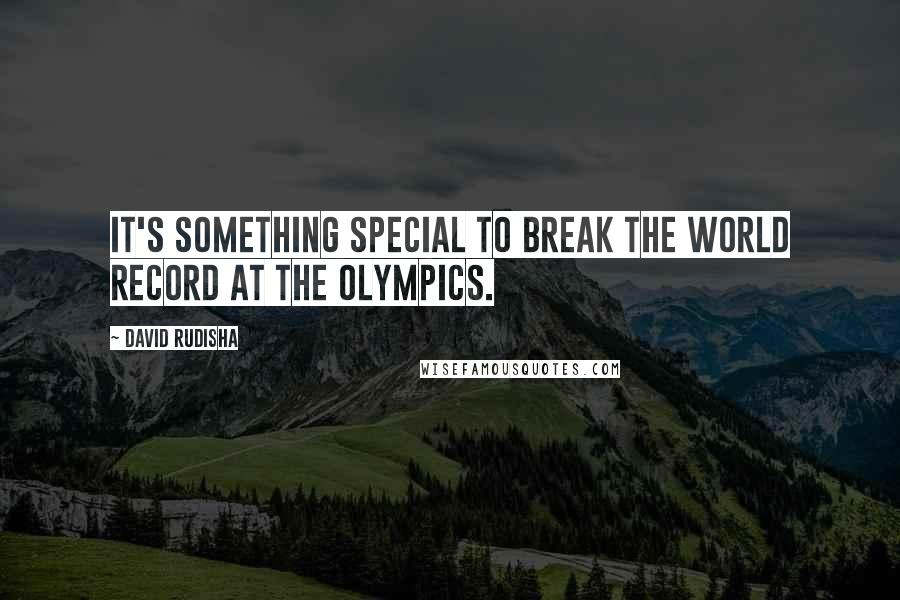 David Rudisha quotes: It's something special to break the world record at the Olympics.