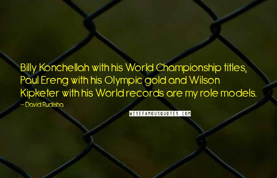 David Rudisha quotes: Billy Konchellah with his World Championship titles, Paul Ereng with his Olympic gold and Wilson Kipketer with his World records are my role models.
