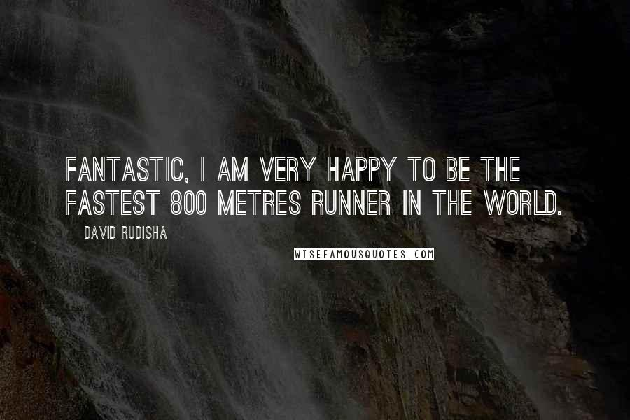 David Rudisha quotes: Fantastic, I am very happy to be the fastest 800 metres runner in the world.