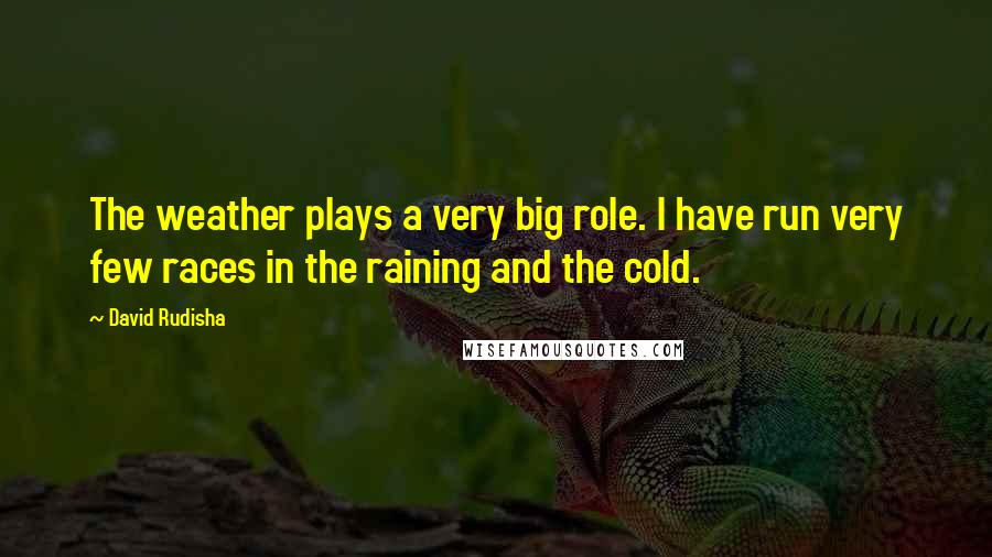David Rudisha quotes: The weather plays a very big role. I have run very few races in the raining and the cold.