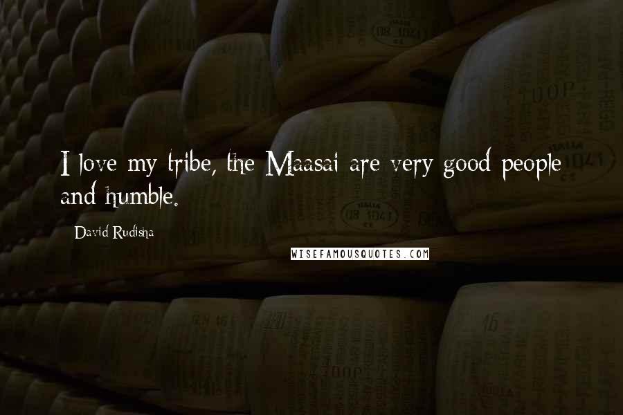 David Rudisha quotes: I love my tribe, the Maasai are very good people and humble.