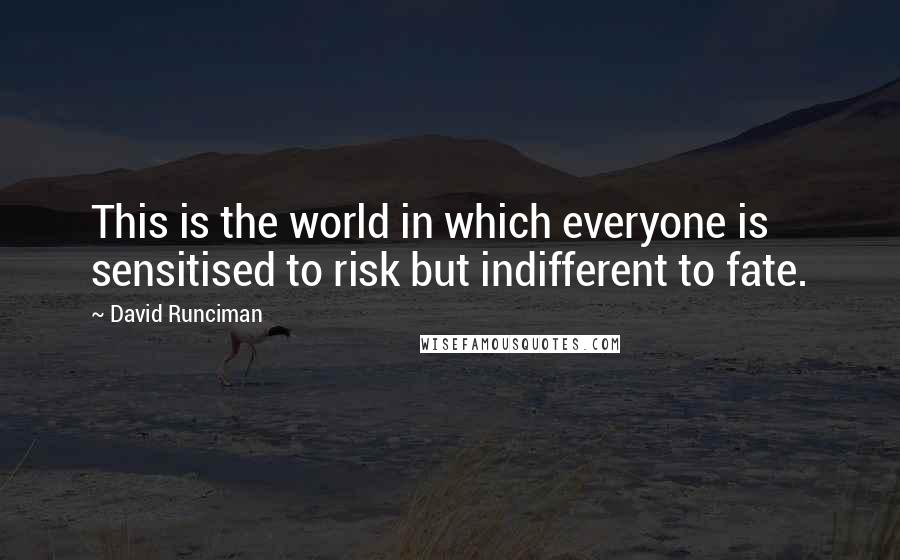 David Runciman quotes: This is the world in which everyone is sensitised to risk but indifferent to fate.