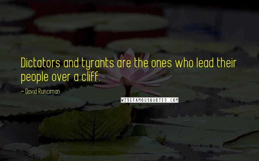 David Runciman quotes: Dictators and tyrants are the ones who lead their people over a cliff.
