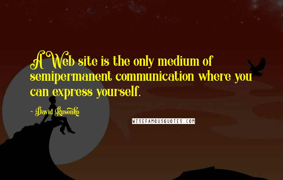 David Rusenko quotes: A Web site is the only medium of semipermanent communication where you can express yourself.