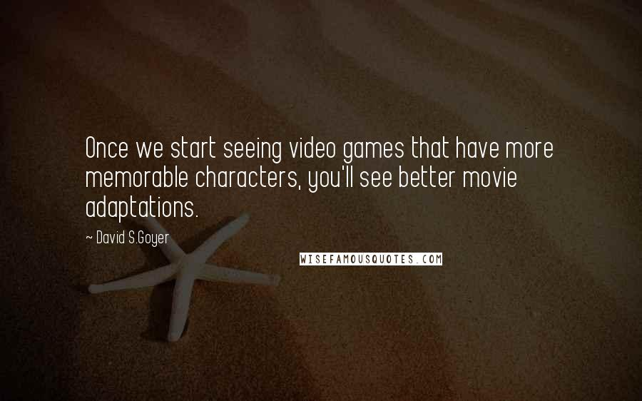David S.Goyer quotes: Once we start seeing video games that have more memorable characters, you'll see better movie adaptations.
