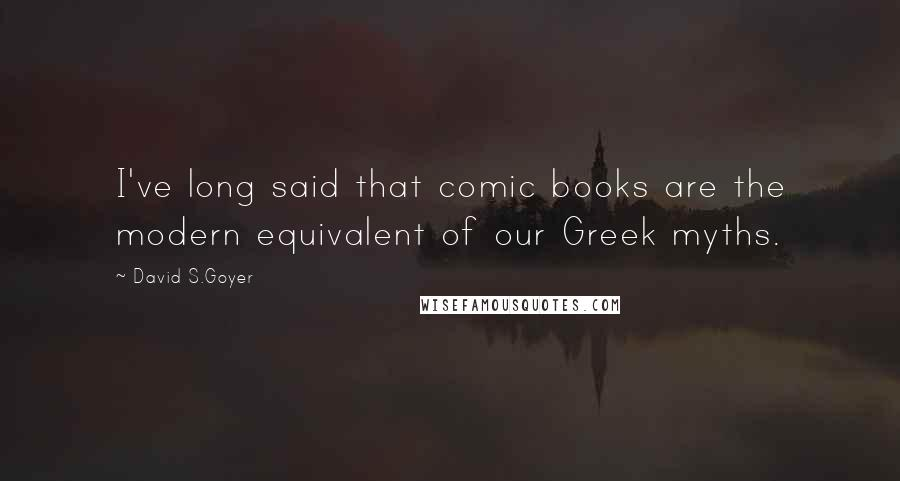 David S.Goyer quotes: I've long said that comic books are the modern equivalent of our Greek myths.