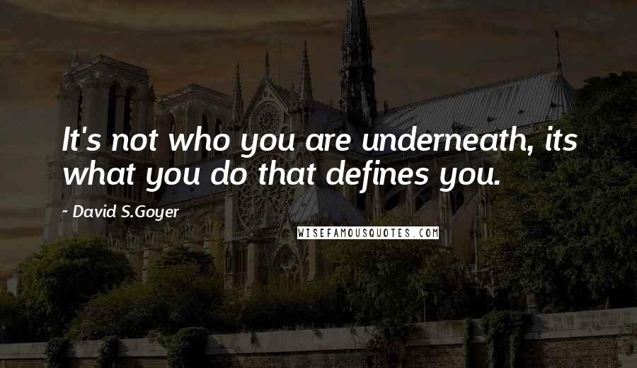 David S.Goyer quotes: It's not who you are underneath, its what you do that defines you.