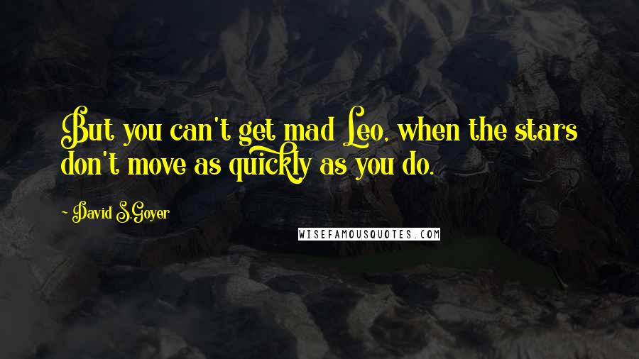 David S.Goyer quotes: But you can't get mad Leo, when the stars don't move as quickly as you do.
