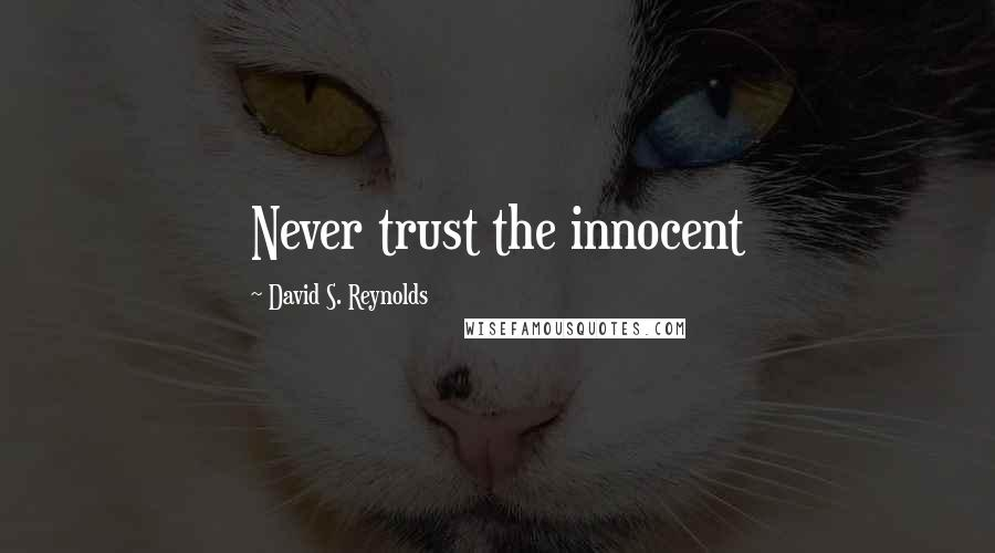 David S. Reynolds quotes: Never trust the innocent