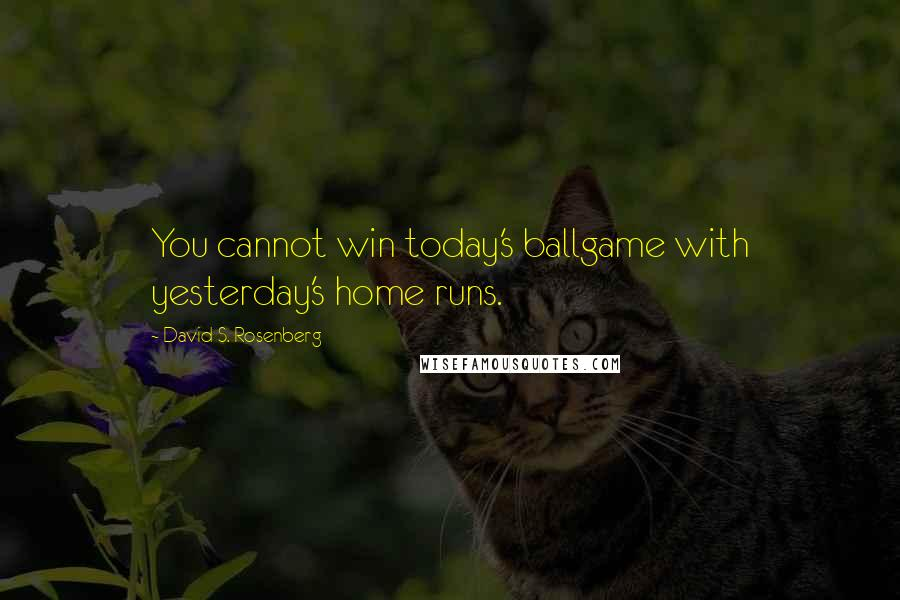 David S. Rosenberg quotes: You cannot win today's ballgame with yesterday's home runs.
