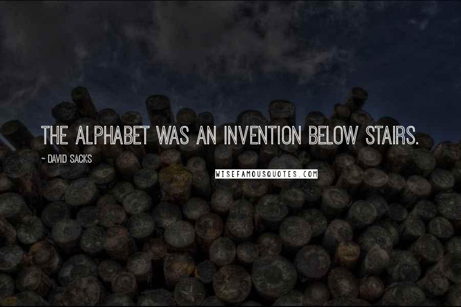 David Sacks quotes: The alphabet was an invention below stairs.