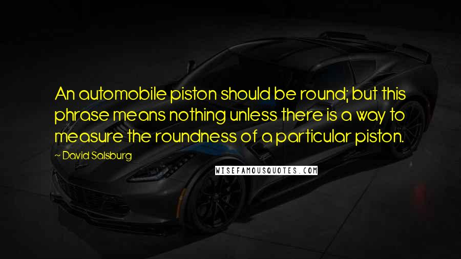 David Salsburg quotes: An automobile piston should be round; but this phrase means nothing unless there is a way to measure the roundness of a particular piston.