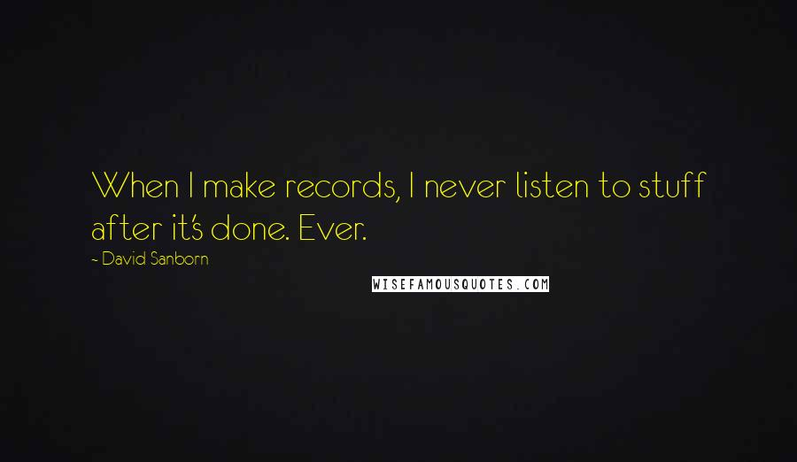 David Sanborn quotes: When I make records, I never listen to stuff after it's done. Ever.