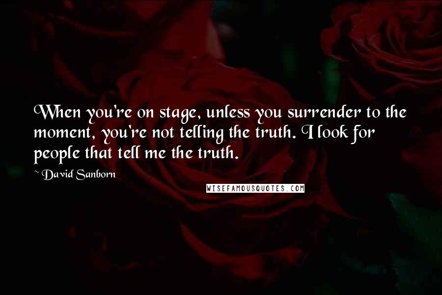 David Sanborn quotes: When you're on stage, unless you surrender to the moment, you're not telling the truth. I look for people that tell me the truth.