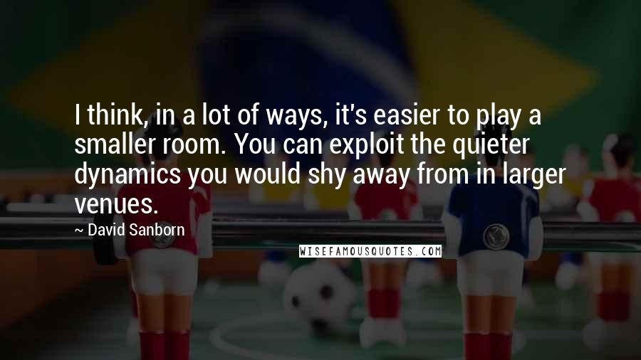 David Sanborn quotes: I think, in a lot of ways, it's easier to play a smaller room. You can exploit the quieter dynamics you would shy away from in larger venues.