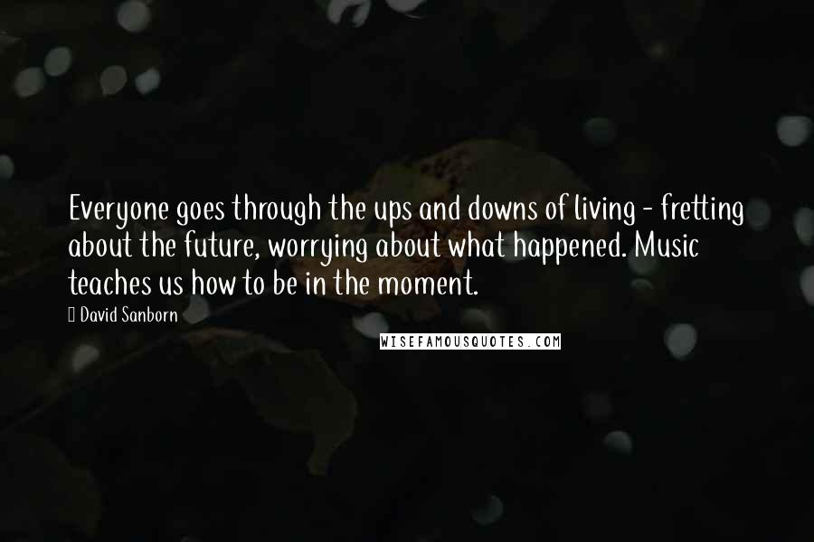 David Sanborn quotes: Everyone goes through the ups and downs of living - fretting about the future, worrying about what happened. Music teaches us how to be in the moment.