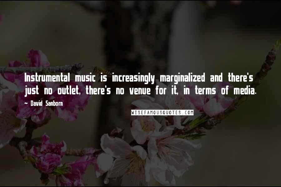 David Sanborn quotes: Instrumental music is increasingly marginalized and there's just no outlet, there's no venue for it, in terms of media.