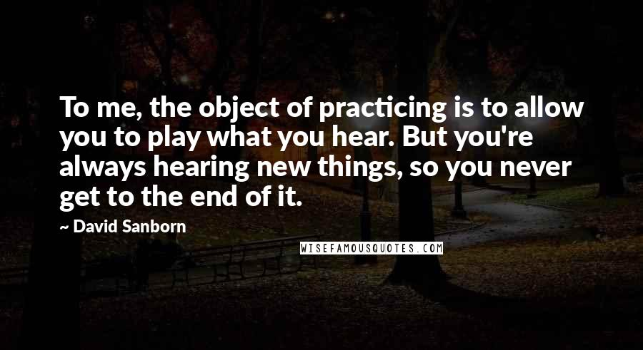 David Sanborn quotes: To me, the object of practicing is to allow you to play what you hear. But you're always hearing new things, so you never get to the end of it.