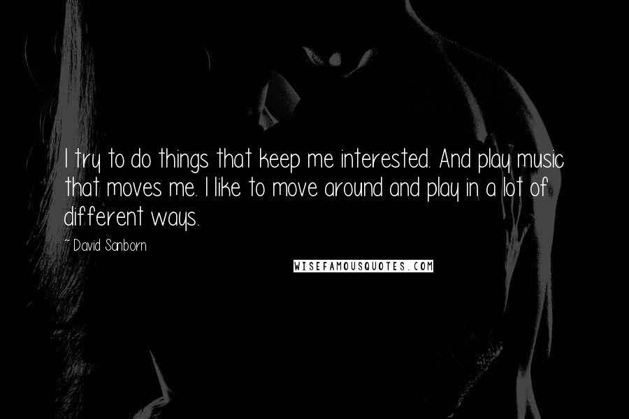 David Sanborn quotes: I try to do things that keep me interested. And play music that moves me. I like to move around and play in a lot of different ways.
