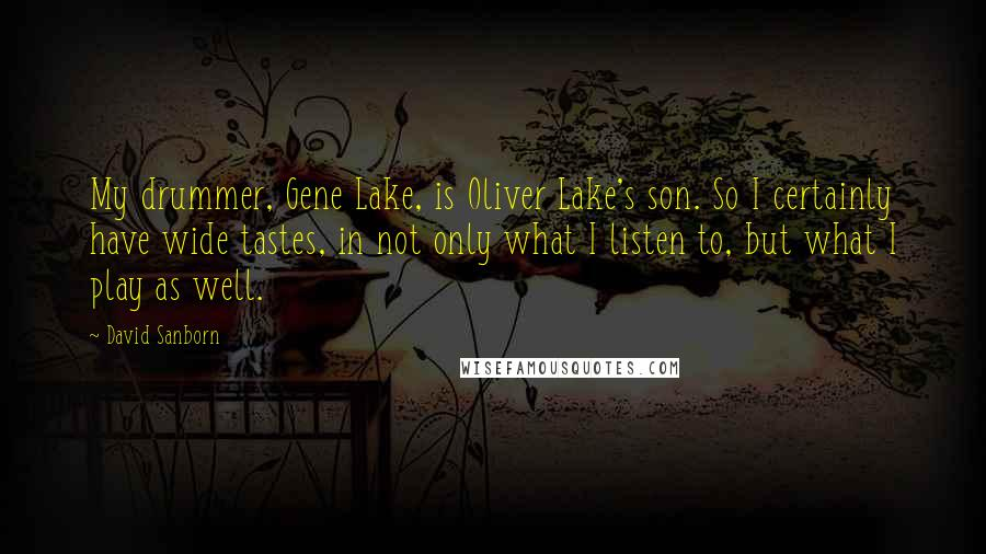 David Sanborn quotes: My drummer, Gene Lake, is Oliver Lake's son. So I certainly have wide tastes, in not only what I listen to, but what I play as well.