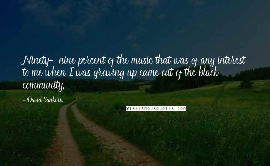 David Sanborn quotes: Ninety-nine percent of the music that was of any interest to me when I was growing up came out of the black community.