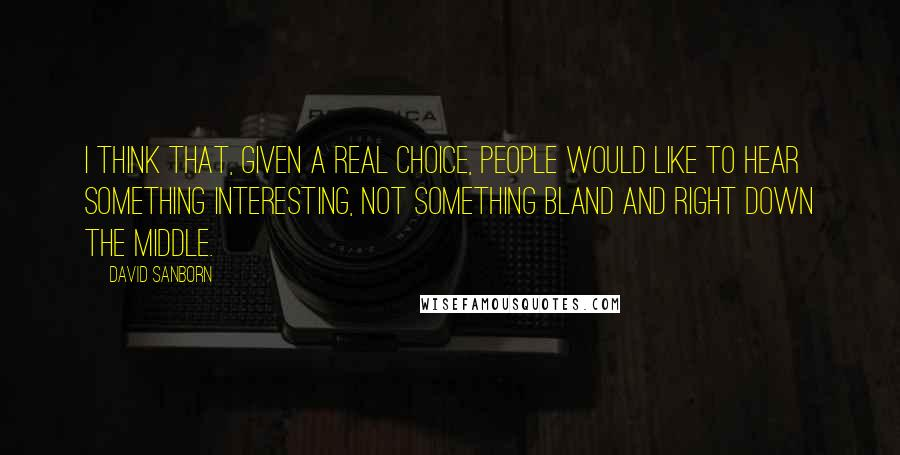 David Sanborn quotes: I think that, given a real choice, people would like to hear something interesting, not something bland and right down the middle.