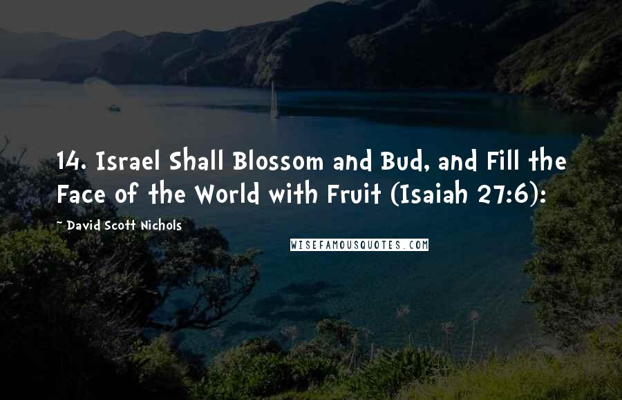 David Scott Nichols quotes: 14. Israel Shall Blossom and Bud, and Fill the Face of the World with Fruit (Isaiah 27:6):