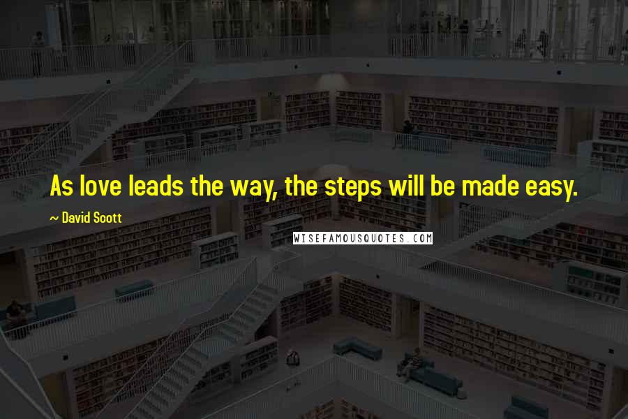 David Scott quotes: As love leads the way, the steps will be made easy.