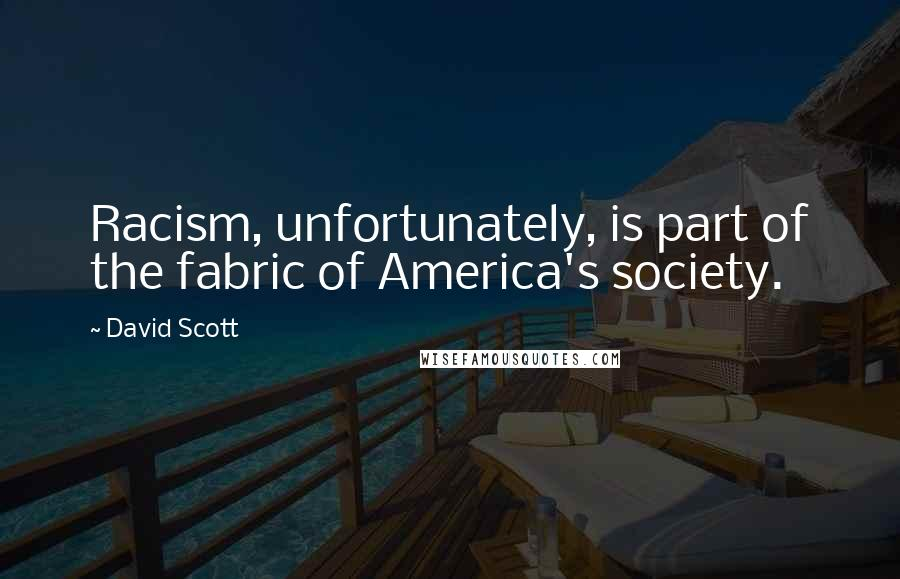 David Scott quotes: Racism, unfortunately, is part of the fabric of America's society.