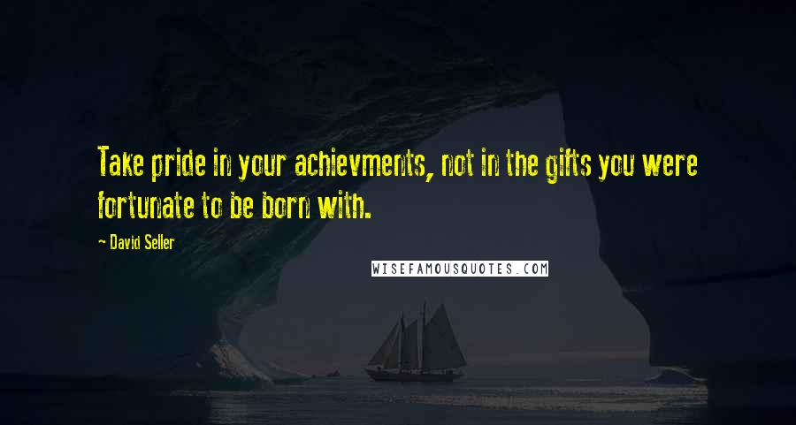 David Seller quotes: Take pride in your achievments, not in the gifts you were fortunate to be born with.