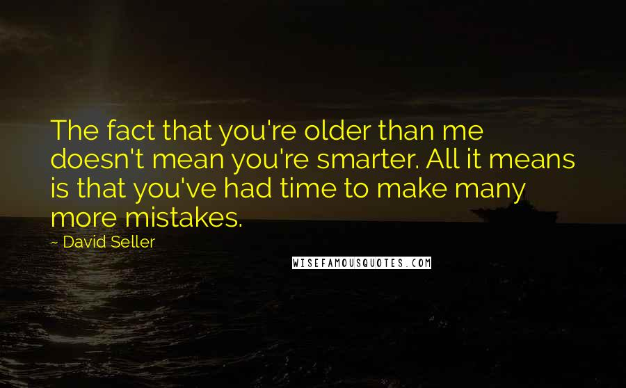 David Seller quotes: The fact that you're older than me doesn't mean you're smarter. All it means is that you've had time to make many more mistakes.