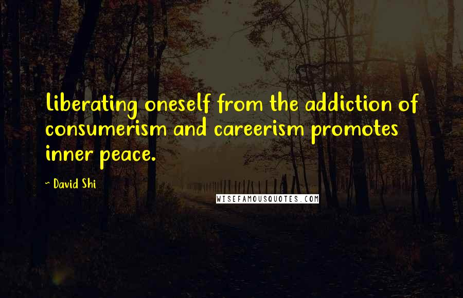 David Shi quotes: Liberating oneself from the addiction of consumerism and careerism promotes inner peace.